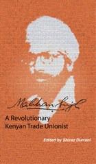 Makhan Singh. A Revolutionary Kenyan Trade Unionist